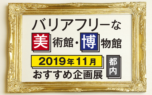【2019年11月】バリアフリーな美術館・博物館のおすすめ企画展(東京都内)