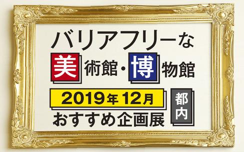 【2019年12月】バリアフリーな美術館・博物館のおすすめ企画展(東京都内)