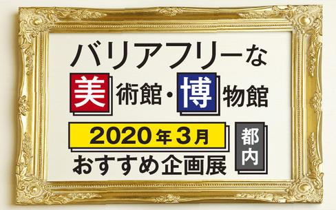 2020年3月バリアフリーな美術館・博物館のおすすめ企画展(東京都内)